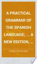 A practical grammar of the Spanish language; ... A new edition, considerably altered. To which is added, a new Spanish-English Grammar, for the use of Spaniards ... by G. Heaven. Engl. & Span