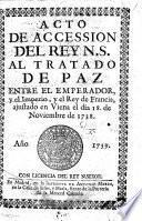Acto de accession del Rey N.S. al tratado de paz, entre el Emperador, y el Imperio, y el Rey de Francia, ajustado en Viena el dia 18 de Noviembre de 1738