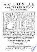 Actos De Cortes Del Reyno De Aragon. Sale ... por mandado de los Señores Diputados, con todas las annotaciones y escolios de fueros que tienen los Actos de Corte, impressos en el anño 1584. A los quales se han añadido los Actos de Corte, hechos en las Cortes de Monçon el año de 1585. y en Taraçona, el de 1592. por el Rey Don Felipe nuestro Señor