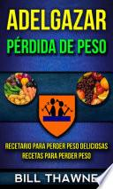 Adelgazar: Pérdida de Peso: Recetario para Perder Peso Deliciosas Recetas para Perder Peso