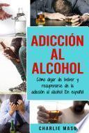Adicción Al Alcohol: Cómo Dejar De Beber Y Recuperarse De La Adicción Al Alcohol En Español