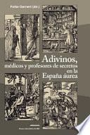 Adivinos, médicos y profesores de secretos en la España áurea