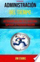 Administración Del Tiempo : Autodisciplina Con Esta Guía Para Superar La Procranstinación ( Time Management)