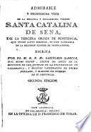 Admirable y prodigiosa vida de la seráfica y esclarecida virgen Santa Catalina de Sena, de la tercera orden de penitencia, que fundó Santo Domingo, inclito patriarca de la religión