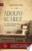 Adolfo Suarez. La soledad del gladiador