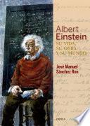 Albert Einstein: su vida, su obra y su mundo