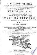 Alegacion Juridica, En Que Por Las Verdades Mas Solidas De la Jurisprudencia se muestra el infalible derecho, con que los Reynos, y Senorios de Espana pertenecen por muerte del Rey Catolico Carlos II.