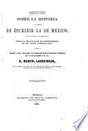 Algunas ideas sobre la historia y manera de escribir la de Mexico, especialmente la contemporánea desde la declaracion de independencia en 1821, hasta nuestros dias