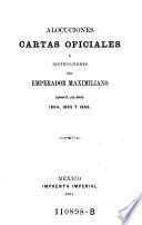Alocuciones cartas oficiales e instrucciones del Emperador Maximiliano durante los anos de 1864, 1865 y 1866