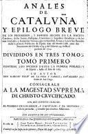 Anales de Cataluña y Epílogo breve de los progresos, y famosos hechos de la Nacion Catalana...desde la primera Poblacion de España...hasta el presente de 1709