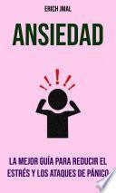 Ansiedad: La Mejor Guía Para Reducir El Estrés Y Los Ataques De Pánico