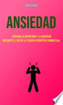 Ansiedad : Superar La Depresion Y La Ansiedad Mediante El Uso De La Terapia Cognitiva Conductual