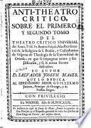 Anti-Theatro Crítico sobre el Primero y Segundo Tomo del Teatro Crítico Universal del Rmo ... Benito Feijoó, Maestro General de la Religio de S. Benito ...