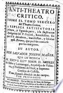 Anti-theatro critico, sobre el tomo tercero del Theatro critico, y Replica satisfatoria, primera, y segunda parte, a la Ilustración apologetica del P. Feyjoó, Benedictino ...
