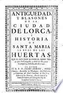 Antiguedad y blasones de la cuidad de Lorca y historia de Santa Maria la real de las Huertas, que el Rey D. Alonso el Sabio trajo para su conquista, y dexo en ella para su amparo, y defensa ao de 1242