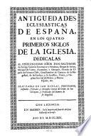 Antiguedades ecclesiasticas de España en los quatro primeros siglos de la Iglesia