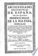 Antiguedades eclesiasticas de España, en los quatro primeros siglos de la Iglesia....