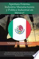 Apertura Externa, Industria Manufacturera y Política Industrial en México*