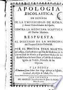 Apología escolastica en defensa de la Universidad de Alcala y demàs universidades de España contra la medicina sceptica del doctor Martinez