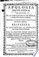 Apologia escolastica en defensa de la Universidad de Alcala, y demás universidades de España, contra la medicina sceptica del doctor Martinez