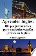 Aprender Inglés: 100 preguntas útiles para cualquier ocasión (Frases en Inglés)