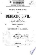 Apuntes de ampliación del derecho civil español, tomados de las lecciones dadas en la Universidad de Barcelona