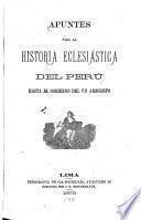 Apuntes para la historia eclesiástica del Perú: Hasta el gobierno del VII arzobispo