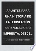 Apuntes para una historia de la legislación española sobre imprenta desde el año de 1480 al presente