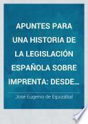 Apuntes para una historia de la legislación española sobre imprenta