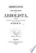 Arboricultura, ó Manual teórico práctico del arbolista. Contiene la propagacion, cultivo y enfermedades de los árboles así frutales como silvestres, por R. C.