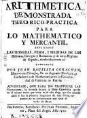 Arithmética demonstrada theorico-práctica para lo mathematico y mercantil. Explícanse las monedas, pesos y medidas de los hebreos, griegos y romanos y de estos Reynos de España ...