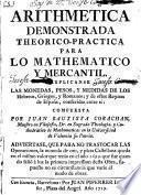 Arithmetica demonstrada theorico-practica para lo Mathematico y mercantil...