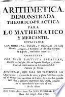 Arithmetica demonstrada theorico-practica para lo mathematico y mercantil