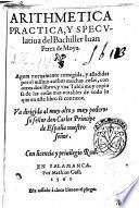 Arithmetica practica, y speculatiua del Bachiller Iuan Perez de Moya. Agora nueuamente corregida y anadidas por el mismo author ..