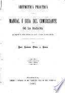 Aritmética práctica ó sea El manual ó guia del comerciante de la Habana, que comprende los cálculos localizados más usuales y frecuentes de nuestro mercado