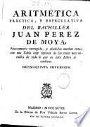 Aritmética, práctica, y especulativa del bachillér Juan Perez de Moya ; nuevamente corregida, y añadidas muchas cosas, con una Tabla muy copiosa de las cosas mas notables de todo lo que en este Libro se contiene