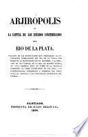 Arjirópolis, ó la Capital de los Estados Confederados del Rio de la Plata. [By D. F. Sarmiento.]