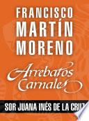 Arrebatos carnales. Sor Juana Inés de la Cruz