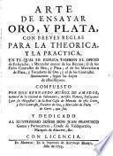 Arte de ensayar oro, y plata, con breves reglas para la theorica, y la practica, en el qual se explica tambien el oficio de ensayador, y mareador mayor de los reynos