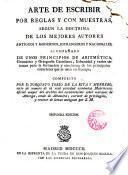 Arte de escribir con reglas y muestras... acompañada de unos principios de Aritmética gramática y Ortografía Castellana...