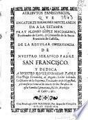 Atributos panegyricos, que en catorze sermones miscelaneos da a la estampa Fray Alonso Lopez Magdaleno ... de la regular obseruancia de ... San Francisco ...