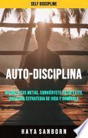 Auto-disciplina: Alcanza Tus Metas, Conviértete En Un Éxito, Crea Una Estrategia De Vida Y Domínala.