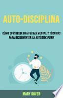 Auto-Disciplina: Cómo Construir Una Fuerza Mental Y Técnicas Para Incrementar La Autodisciplina.