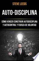 Auto-Disciplina: Cómo Vencer Construir Autodisciplina Y Autocontrol Y Fuerza De Voluntad