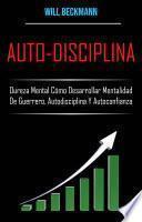 Auto-Disciplina: Dureza Mental Cómo Desarrollar Mentalidad De Guerrero, Autodisciplina Y Autoconfianza