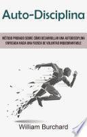 Auto-Disciplina: Método Probado Sobre Cómo Desarrollar Una Autodisciplina Enfocada Hacia Una Fuerza De Voluntad Inquebrantable