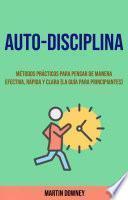 Auto-Disciplina: Métodos Prácticos Para Pensar De Manera Efectiva, Rápida Y Clara (La Guía Para Principiantes)