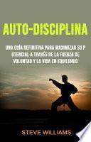 Auto-Disciplina: Una Guía Definitiva Para Maximizar Su Potencial A Través De La Fuerza De Voluntad Y La Vida En Equilibrio