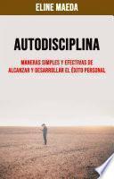 Autodisciplina: Maneras Simples Y Efectivas De Alcanzar Y Desarrollar El Éxito Personal