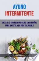 Ayuno Intermitente: Dieta 5: 2 Con Recetas Bajas En Calorías Para Un Estilo De Vida Saludable